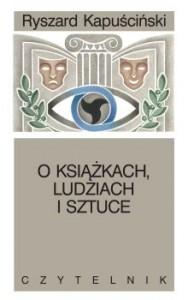 """Drobiazgi reportera (Ryszard Kapuściński, """"O książkach, ludziach i sztuce. Pisma rozproszone"""")"""