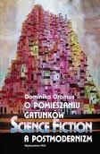 """Fantastyka ważniejsza niż myślisz (Dominika Oramus, """"O pomieszaniu gatunków. Science fiction a postmodernizm"""")"""