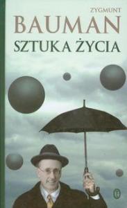 """My, artyści życia – według Zygmunta Baumana (Zygmunt Bauman, """"Sztuka życia"""")"""