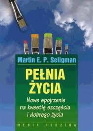 """Martin E. P. Seligman, cz. 4: Pełnia (Martin E.P. Seligman, """"Pełnia życia. Nowe spojrzenie na kwestię szczęścia i dobrego życia"""")"""